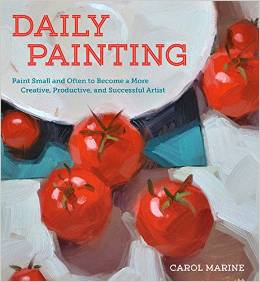 Daily Painting - Paint Small and Often to Become a More Creative, Productive, and Succesful Artist by Carol Marine